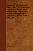 Derelicts - An Account of Ships Lost at Sea in General Commercial Traffic and a Brief History of Blockade Runners Stranded Along the North Carolina Co