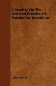 A Treatise on the Law and Practice of Patents for Inventions