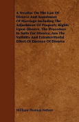 A Treatise on the Law of Divorce and Annulment of Marriage Including the Adjustment of Property Rights Upon Divorce, the Procedure in Suits for Divorc