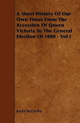 A Short History of Our Own Times from the Accession of Queen Victoria to the General Election of 1880 - Vol I