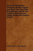 Travels in the Eastern Caucasus, on the Caspian and Black Seas, Especially in Daghestan, and on the Frontiers of Persia and Turkey, During the Summer