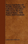Powers and Duties of Sheriffs, Constables, Tax Collectors, and Other Officerrs in the New England States - With Poems and Precedents