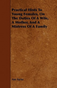 Practical Hints to Young Females, on the Duties of a Wife, a Mother, and a Mistress of a Family
