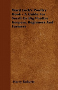 Ward Lock's Poultry Book - A Guide For Small Or Big Poultry Keepers, Beginners And Farmers