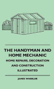 The Handyman and Home Mechanic - Home Repairs, Decoration and Construction Illustrated