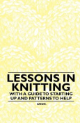 Lessons in Knitting - With a Guide to Starting Up and Patterns to Help