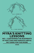 Myra's Knitting Lessons - No. 1. Containing the Rudiments of Knitting and Various Useful Patterns for This Work