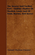 The Nearer and Farther East - Outline Studies of Moslem Lands and of Siam, Burma, and Korea