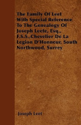 The Family of Leet with Special Reference to the Genealogy of Joseph Leete, Esq., F.S.S., Chevelier de La Legion D'Honneur, South Northwood, Surrey