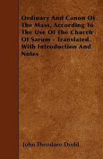 Ordinary and Canon of the Mass, According to the Use of the Church of Sarum - Translated. with Introduction and Notes