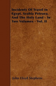 Incidents of Travel in Egypt, Arabia Petraea, and the Holy Land - In Two Volumes - Vol. II