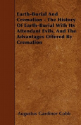 Earth-Burial and Cremation - The History of Earth-Burial with Its Attendant Evils, and the Advantages Offered by Cremation