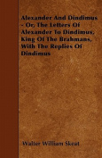 Alexander and Dindimus - Or, the Letters of Alexander to Dindimus, King of the Brahmans, with the Replies of Dindimus