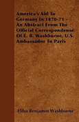 America's Aid to Germany in 1870-71 - An Abstract from the Official Correspondense of E. B. Washburne, U.S. Ambassador to Paris