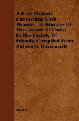 A Brief Memoir Concerning Abel Thomas - A Minister of the Gospel of Christ in the Society of Friends, Compiled from Authentic Documents