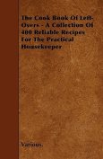The Cook Book of Left-Overs - A Collection of 400 Reliable Recipes for the Practical Housekeeper