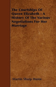 The Courtships of Queen Elizabeth - A History of the Various Negotiations for Her Marriage