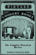 The Complete Practical Brewer; Or, Plain, Accurate, and Thorough Instructions in the Art of Brewing Ale, Beer, and Porter; Including the Process of Ma