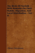 The Birds of Norfolk - With Remarks on Their Habits, Migration, and Local Distribution - Vol. II.