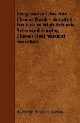 Progressive Glee and Chorus Book - Adapted for Use in High Schools, Advanced Singing Classes and Musical Societies