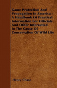 Game Protection and Propagation in America - A Handbook of Practical Information for Officials and Other Interestied in the Cause of Conservation of W