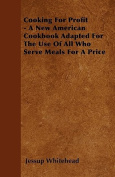 Cooking for Profit - A New American Cookbook Adapted for the Use of All Who Serve Meals for a Price