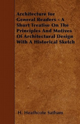Architecture for General Readers - A Short Treatise on the Principles and Motives of Architectural Design with a Historical Sketch
