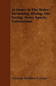 At Home in the Water - Swimming, Diving, Life Saving, Water Sports, Natatoriums