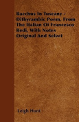 Bacchus in Tuscany - Dithyrambic Poem, from the Italian of Francesco Redi, with Notes Original and Select