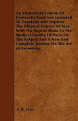 An Elementary Course of Gymnastic Exercises Intended to Develope and Improve the Physical Powers of Man with the Report Made to the Medical Faculty of