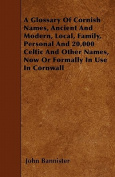 A Glossary of Cornish Names, Ancient and Modern, Local, Family, Personal and 20,000 Celtic and Other Names, Now or Formally in Use in Cornwall