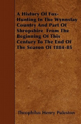 A History of Fox- Hunting in the Wynnstay Country and Part of Shropshire from the Beginning of This Century to the End of the Season of 1884-85