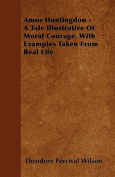 Amos Huntingdon - A Tale Illustrative of Moral Courage, with Examples Taken from Real Life