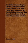 An Historical Catalogue of the Scottish Bishops Down to the Year 1688 - Also an Account of All the Religious Houses That Were in Scotland at the Time