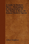 A Guide to Modern Opera - Description & Interpretation of the Words & Music of Famous Modern Operas