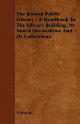 The Boston Public Library - A Handbook to the Library Building, Its Mural Decorations and Its Collections