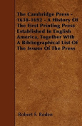 The Cambridge Press - 1638-1692 - A History of the First Printing Press Established in English America, Together with a Bibliographical List of the Is