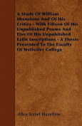 A Study of William Shenstone and of His Critics - With Fifteen of His Unpublished Poems and Five of His Unpublished Latin Inscriptions - A Thesis Pres