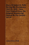 Diary of James K. Polk During His Presidency, 1845 to 1849 - Now First Printed from the Original Manuscript Owned by the Society - Vol III
