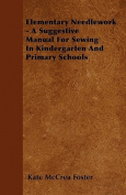 Elementary Needlework - A Suggestive Manual for Sewing in Kindergarten and Primary Schools