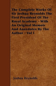 The Complete Works of Sir Joshua Reynolds the First President of the Royal Academy - With an Original Memoir and Anecdotes by the Author - Vol I