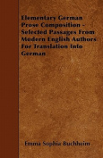 Elementary German Prose Composition - Selected Passages from Modern English Authors for Translation Into German