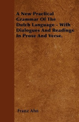A New Practical Grammar of the Dutch Language - With Dialogues and Readings in Prose and Verse.