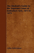 The Student's Guide to the Supreme Court of Judicature Acts, 1873 & 1875