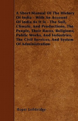A Short Manual of the History of India - With an Account of India as It Is - The Soil, Climate, and Productions, the People, Their Races, Religions, P