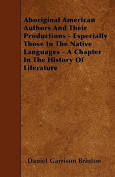 Aboriginal American Authors and Their Productions - Especially Those in the Native Languages - A Chapter in the History of Literature
