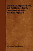 Traditions, Superstitions, and Folklore, [Chiefly Lancashire and the North of England