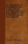 The Reproduction of Geographical Forms. I. Sand- And Clay-Modelling with Respect to Geographical Forms. II. Map-Drawing and Map-Projection