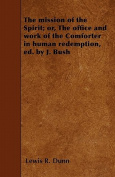 The Mission of the Spirit; Or, the Office and Work of the Comforter in Human Redemption, Ed. by J. Bush