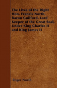 The Lives of the Right Hon. Francis North, Baron Guilford, Lord Keeper of the Great Seal, Under King Charles II and King James II